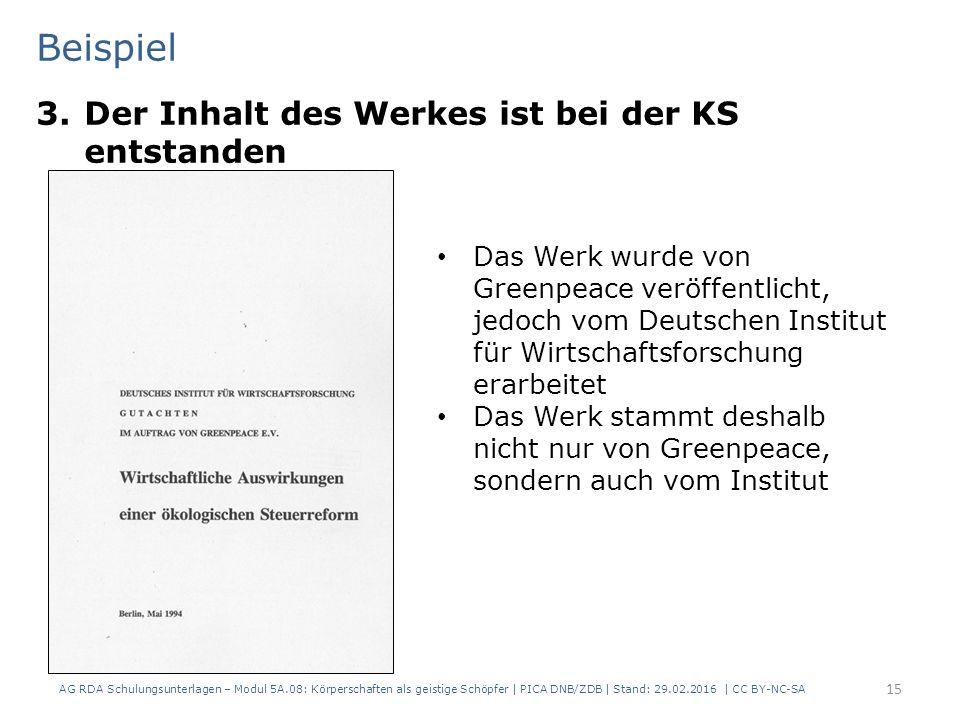 Beispiel 3.Der Inhalt des Werkes ist bei der KS entstanden AG RDA Schulungsunterlagen – Modul 5A.08: Körperschaften als geistige Schöpfer | PICA DNB/ZDB | Stand: 29.02.2016 | CC BY-NC-SA 15 Das Werk wurde von Greenpeace veröffentlicht, jedoch vom Deutschen Institut für Wirtschaftsforschung erarbeitet Das Werk stammt deshalb nicht nur von Greenpeace, sondern auch vom Institut
