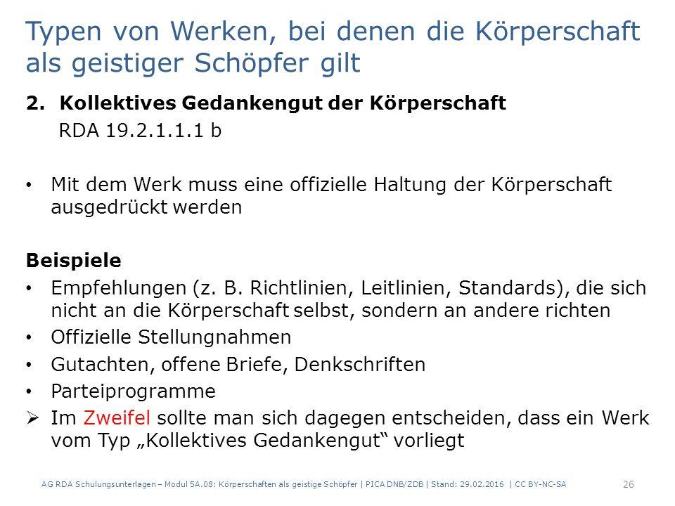 AG RDA Schulungsunterlagen – Modul 5A.08: Körperschaften als geistige Schöpfer | PICA DNB/ZDB | Stand: 29.02.2016 | CC BY-NC-SA 26 Typen von Werken, bei denen die Körperschaft als geistiger Schöpfer gilt 2.Kollektives Gedankengut der Körperschaft RDA 19.2.1.1.1 b Mit dem Werk muss eine offizielle Haltung der Körperschaft ausgedrückt werden Beispiele Empfehlungen (z.