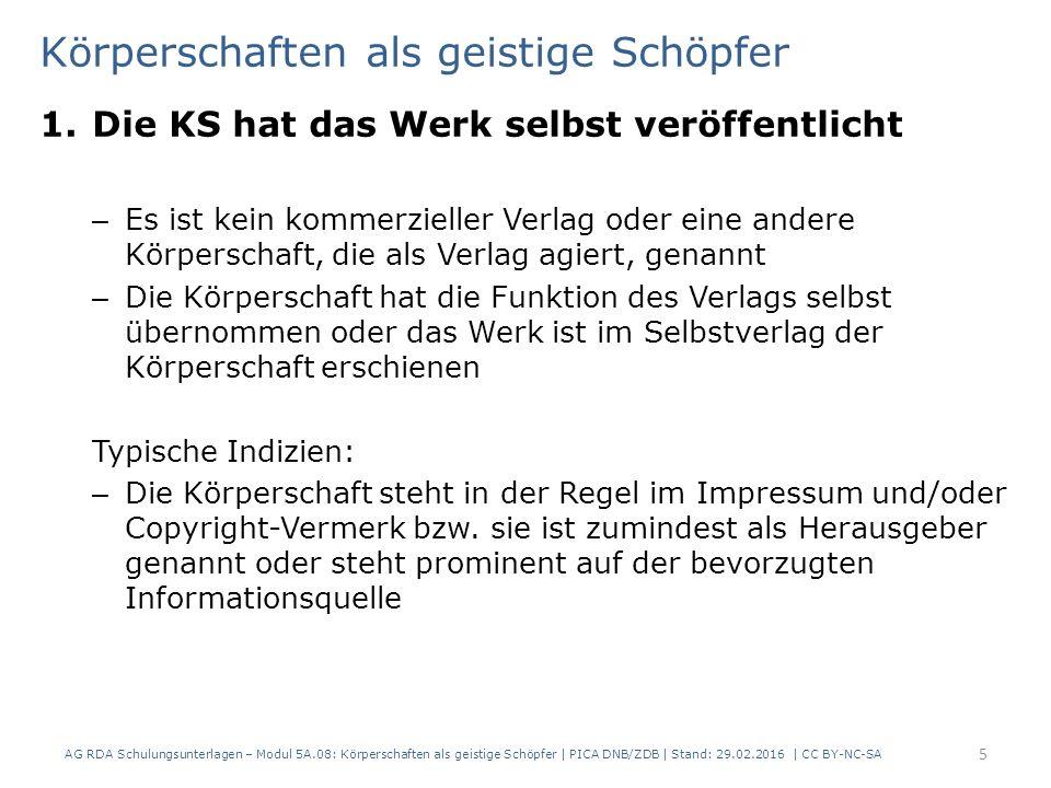Beispiel 1.Die KS hat das Werk selbst veröffentlicht AG RDA Schulungsunterlagen – Modul 5A.08: Körperschaften als geistige Schöpfer   PICA DNB/ZDB   Stand: 29.02.2016   CC BY-NC-SA 6 Es ist kein kommerzieller Verlag genannt die Körperschaft steht prominent auf der bevorzugten Informationsquelle Das Werk stammt vom Bayerischen Handwerkstag