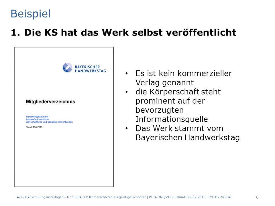 Beispiel 1.Die KS hat das Werk selbst veröffentlicht AG RDA Schulungsunterlagen – Modul 5A.08: Körperschaften als geistige Schöpfer | PICA DNB/ZDB | Stand: 29.02.2016 | CC BY-NC-SA 6 Es ist kein kommerzieller Verlag genannt die Körperschaft steht prominent auf der bevorzugten Informationsquelle Das Werk stammt vom Bayerischen Handwerkstag
