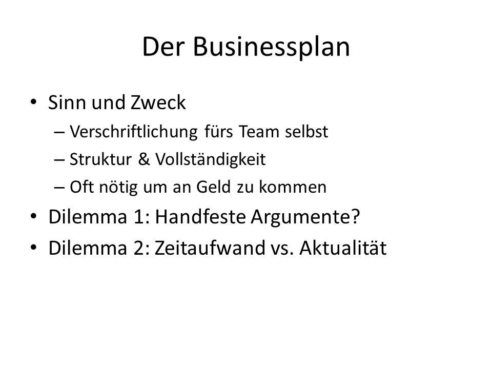 Der Businessplan Sinn und Zweck – Verschriftlichung fürs Team selbst – Struktur & Vollständigkeit – Oft nötig um an Geld zu kommen Dilemma 1: Handfeste Argumente.