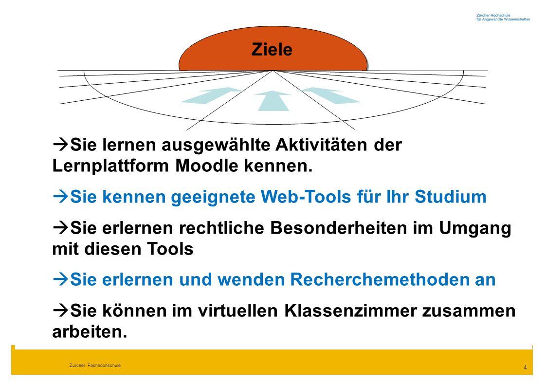 Zürcher Fachhochschule 4 Ziele  Sie lernen ausgewählte Aktivitäten der Lernplattform Moodle kennen.  Sie kennen geeignete Web-Tools für Ihr Studium