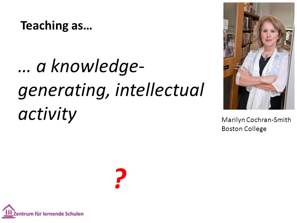 Teaching as… … a knowledge- generating, intellectual activity .