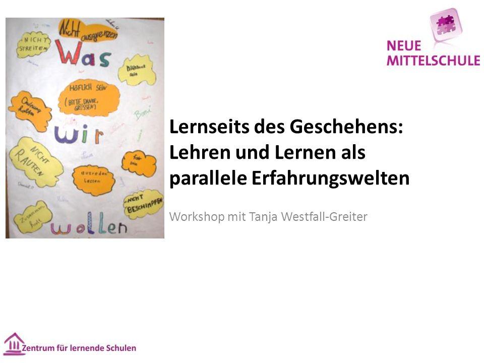 Lernseits des Geschehens: Lehren und Lernen als parallele Erfahrungswelten Workshop mit Tanja Westfall-Greiter