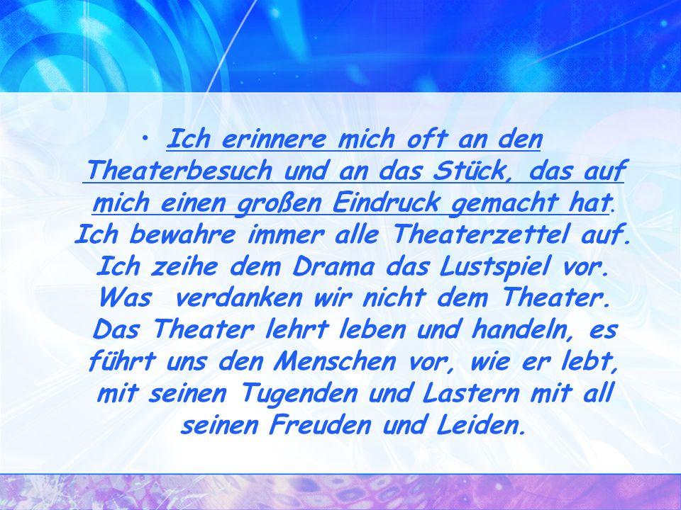Ich erinnere mich oft an den Theaterbesuch und an das Stück, das auf mich einen großen Eindruck gemacht hat.