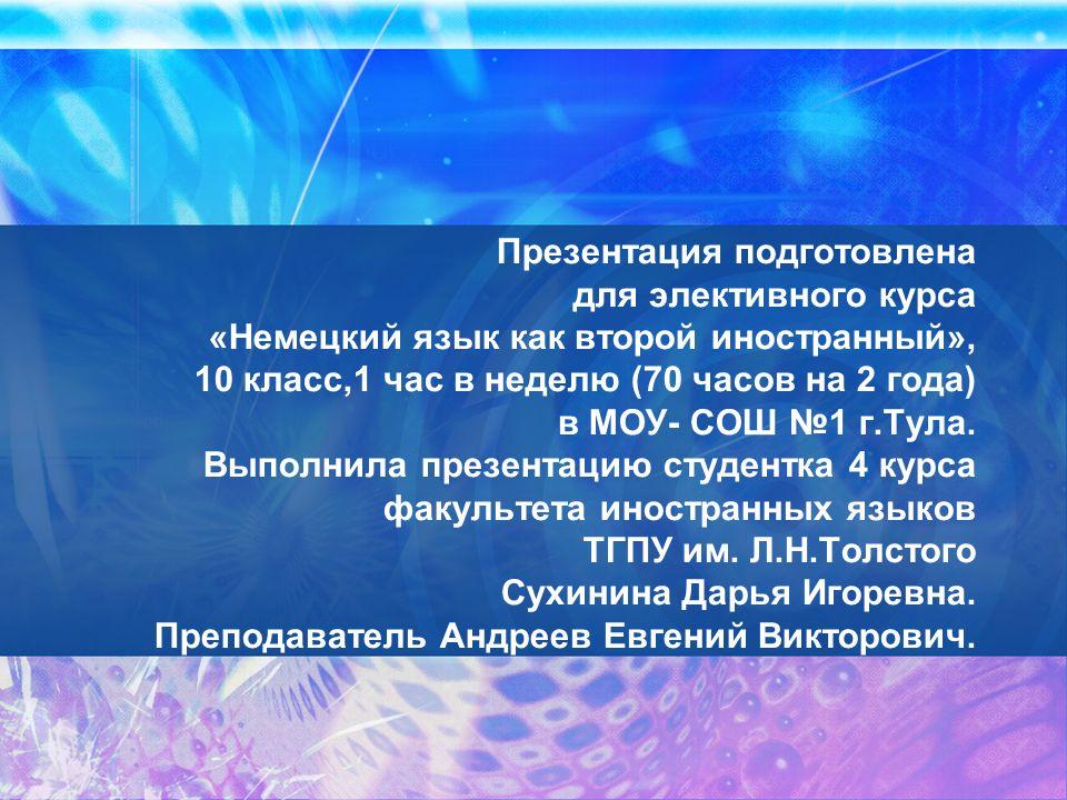 Презентация подготовлена для элективного курса «Немецкий язык как второй иностранный», 10 класс,1 час в неделю (70 часов на 2 года) в МОУ- СОШ №1 г.Тула.