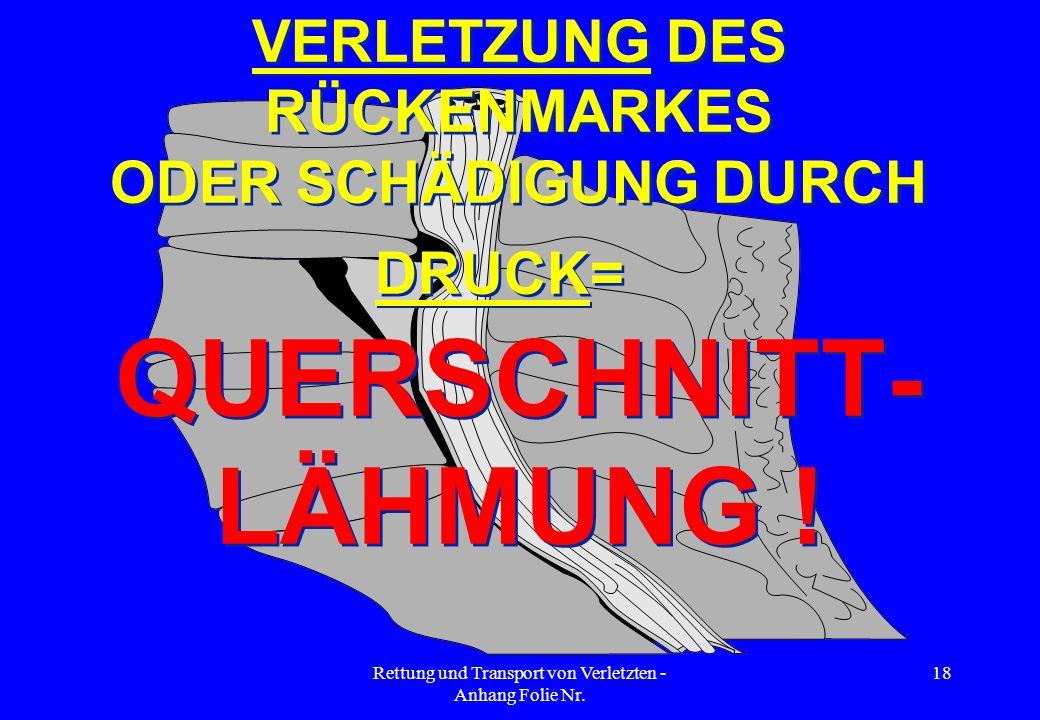 Rettung und Transport von Verletzten - Anhang Folie Nr. 18 VERLETZUNG DES RÜCKENMARKES ODER SCHÄDIGUNG DURCH DRUCK= QUERSCHNITT- LÄHMUNG ! VERLETZUNG
