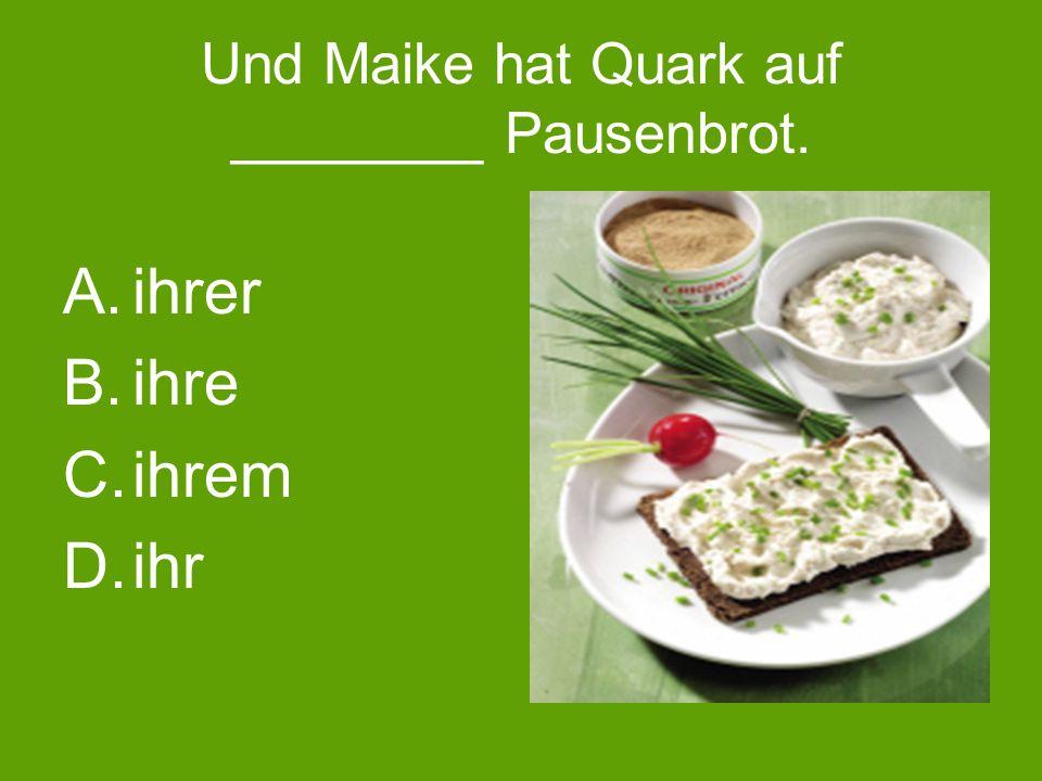 Und Maike hat Quark auf ________ Pausenbrot. A.ihrer B.ihre C.ihrem D.ihr