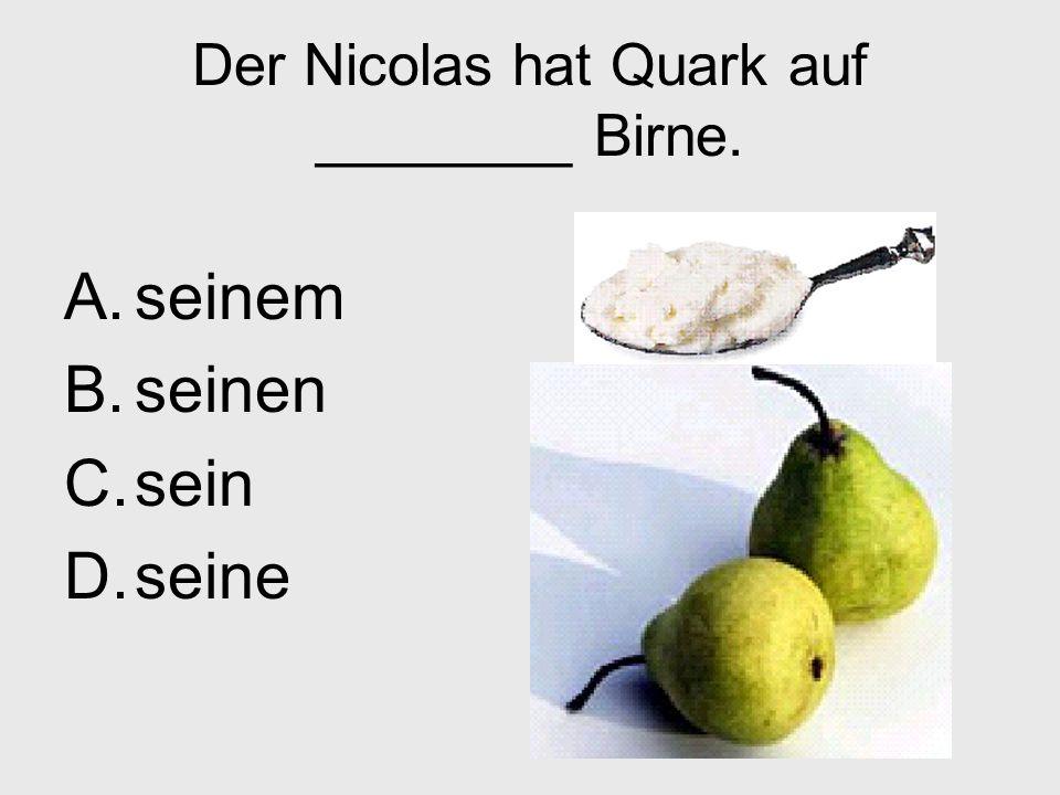 Der Nicolas hat Quark auf ________ Birne. A.seinem B.seinen C.sein D.seine