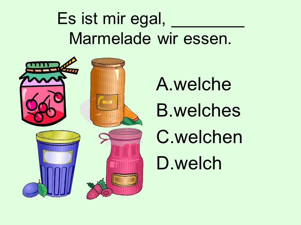 Es ist mir egal, ________ Marmelade wir essen. A.welche B.welches C.welchen D.welch