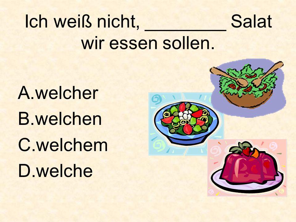 Ich weiß nicht, ________ Salat wir essen sollen. A.welcher B.welchen C.welchem D.welche