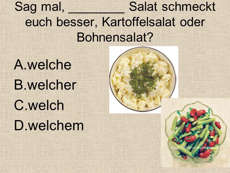 Sag mal, ________ Salat schmeckt euch besser, Kartoffelsalat oder Bohnensalat.