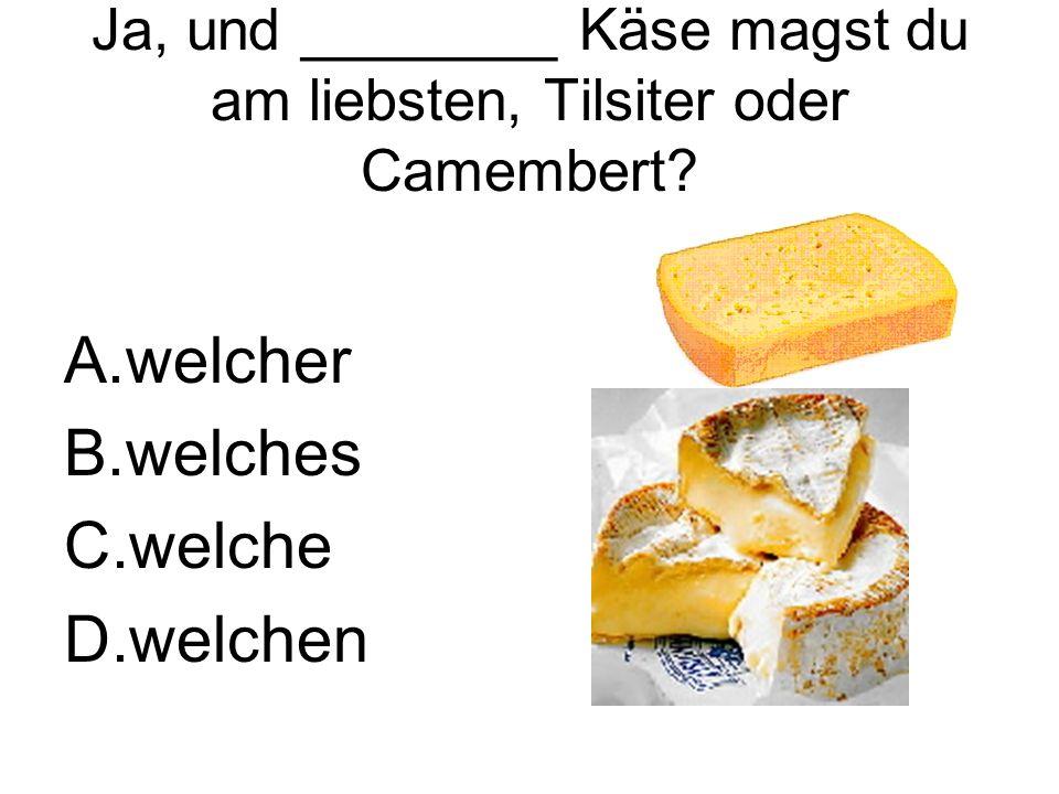 Ja, und ________ Käse magst du am liebsten, Tilsiter oder Camembert.