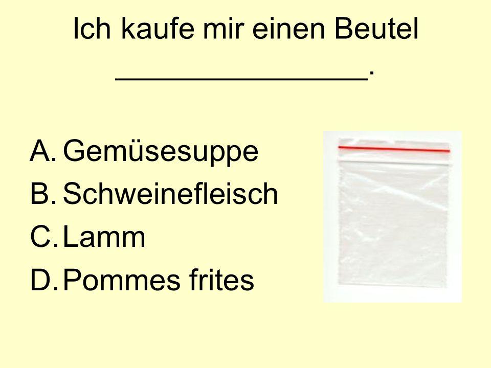 Ich kaufe mir einen Beutel _______________. A.Gemüsesuppe B.Schweinefleisch C.Lamm D.Pommes frites