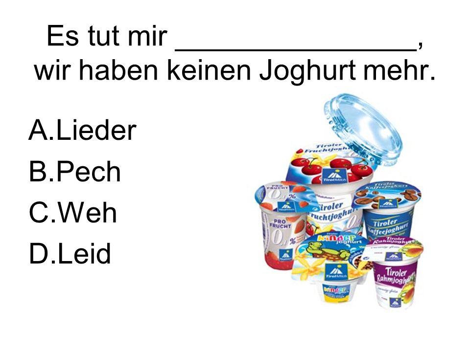 Es tut mir _______________, wir haben keinen Joghurt mehr. A.Lieder B.Pech C.Weh D.Leid