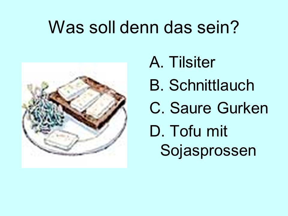 Was soll denn das sein A. Tilsiter B. Schnittlauch C. Saure Gurken D. Tofu mit Sojasprossen