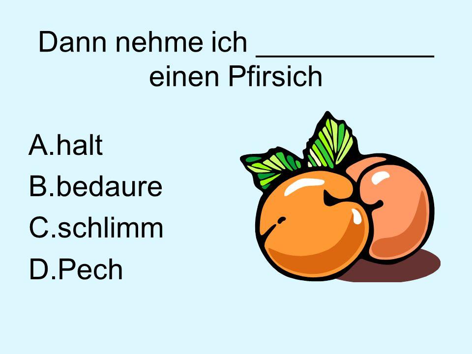 Dann nehme ich ___________ einen Pfirsich A.halt B.bedaure C.schlimm D.Pech