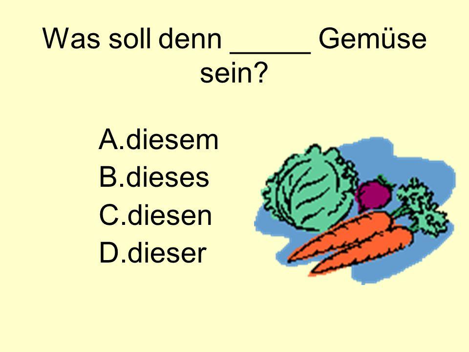 Was soll denn _____ Gemüse sein A.diesem B.dieses C.diesen D.dieser