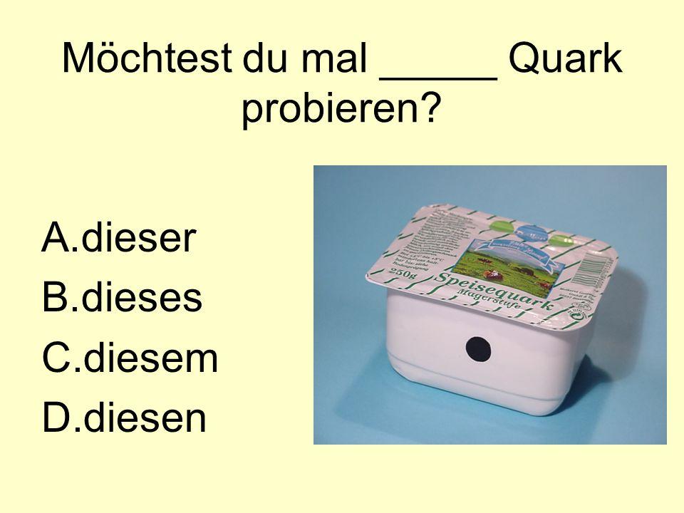 Möchtest du mal _____ Quark probieren A.dieser B.dieses C.diesem D.diesen