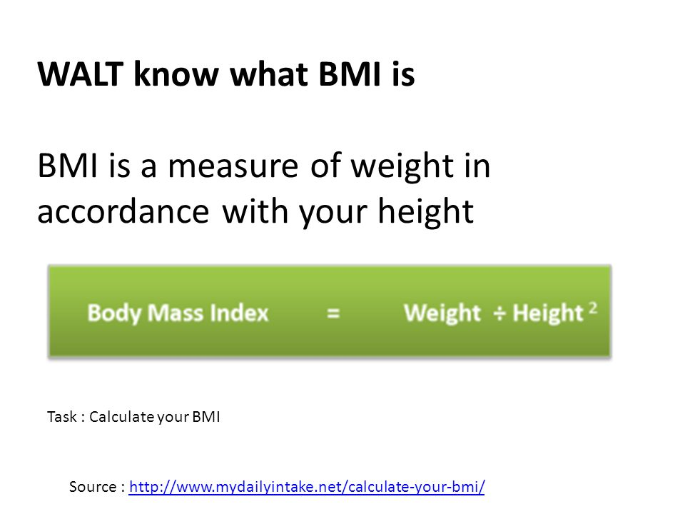 WALT know what BMI is BMI is a measure of weight in accordance with your height Source : http://www.mydailyintake.net/calculate-your-bmi/http://www.mydailyintake.net/calculate-your-bmi/ Task : Calculate your BMI