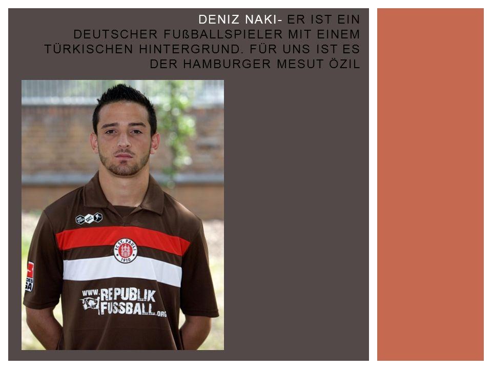 DENIZ NAKI- ER IST EIN DEUTSCHER FUßBALLSPIELER MIT EINEM TÜRKISCHEN HINTERGRUND.