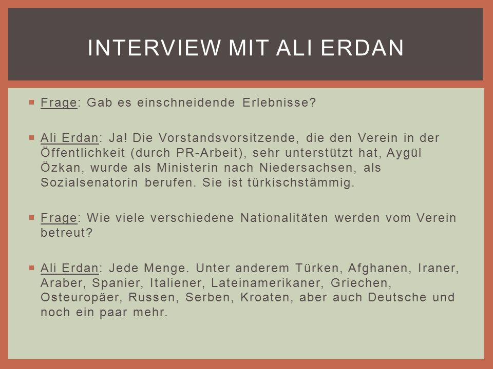  Frage: Gab es einschneidende Erlebnisse.  Ali Erdan: Ja.