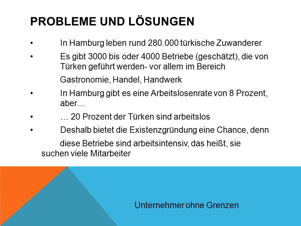 PROBLEME UND LÖSUNGEN In Hamburg leben rund 280.000 türkische Zuwanderer Es gibt 3000 bis oder 4000 Betriebe (geschätzt), die von Türken geführt werden- vor allem im Bereich Gastronomie, Handel, Handwerk In Hamburg gibt es eine Arbeitslosenrate von 8 Prozent, aber… … 20 Prozent der Türken sind arbeitslos Deshalb bietet die Existenzgründung eine Chance, denn diese Betriebe sind arbeitsintensiv, das heißt, sie suchen viele Mitarbeiter Unternehmer ohne Grenzen
