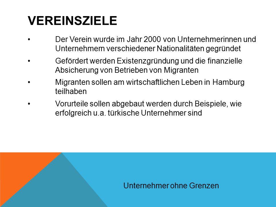 VEREINSZIELE Der Verein wurde im Jahr 2000 von Unternehmerinnen und Unternehmern verschiedener Nationalitäten gegründet Gefördert werden Existenzgründung und die finanzielle Absicherung von Betrieben von Migranten Migranten sollen am wirtschaftlichen Leben in Hamburg teilhaben Vorurteile sollen abgebaut werden durch Beispiele, wie erfolgreich u.a.
