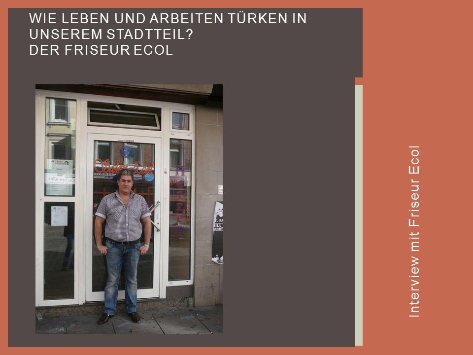 Interview mit Friseur Ecol WIE LEBEN UND ARBEITEN TÜRKEN IN UNSEREM STADTTEIL? DER FRISEUR ECOL