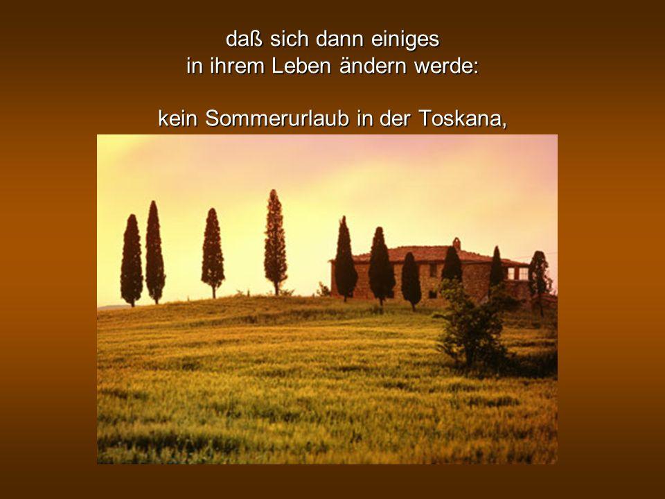 daß sich dann einiges in ihrem Leben ändern werde: kein Sommerurlaub in der Toskana,