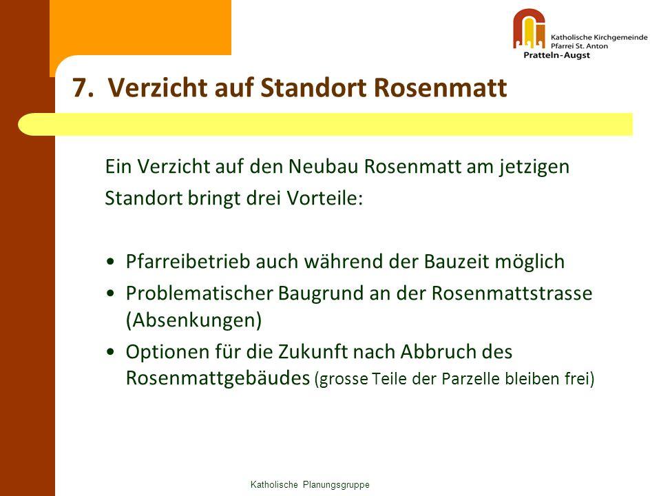 Katholische Planungsgruppe 7. Verzicht auf Standort Rosenmatt Ein Verzicht auf den Neubau Rosenmatt am jetzigen Standort bringt drei Vorteile: Pfarrei