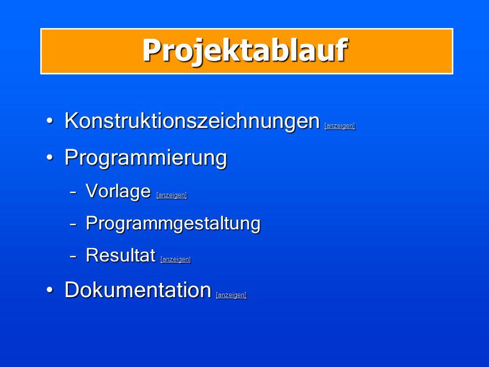 Projektablauf Konstruktionszeichnungen [anzeigen]Konstruktionszeichnungen [anzeigen] [anzeigen] ProgrammierungProgrammierung –Vorlage [anzeigen] [anzeigen] [anzeigen] –Programmgestaltung –Resultat [anzeigen ] [anzeigen ] [anzeigen ] Dokumentation [anzeigen]Dokumentation [anzeigen] [anzeigen]