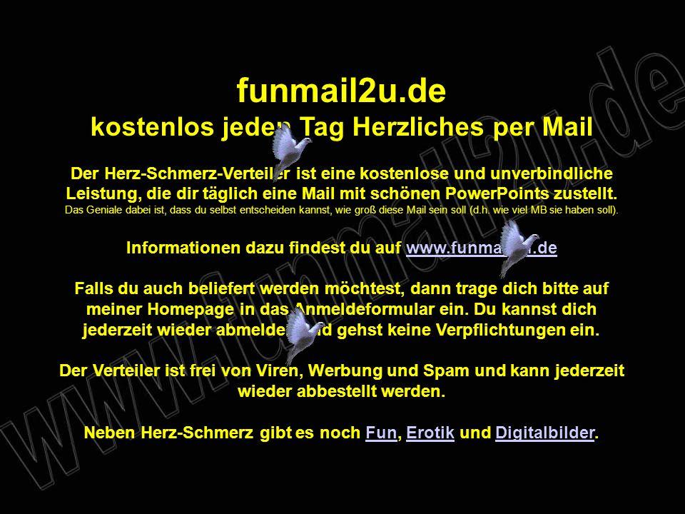 funmail2u.de kostenlos jeden Tag Herzliches per Mail Der Herz-Schmerz-Verteiler ist eine kostenlose und unverbindliche Leistung, die dir täglich eine Mail mit schönen PowerPoints zustellt.