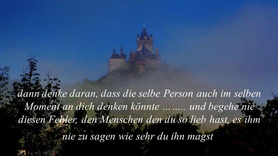 dann denke daran, dass die selbe Person auch im selben Moment an dich denken könnte …….. und begehe nie diesen Fehler, den Menschen den du so lieb has