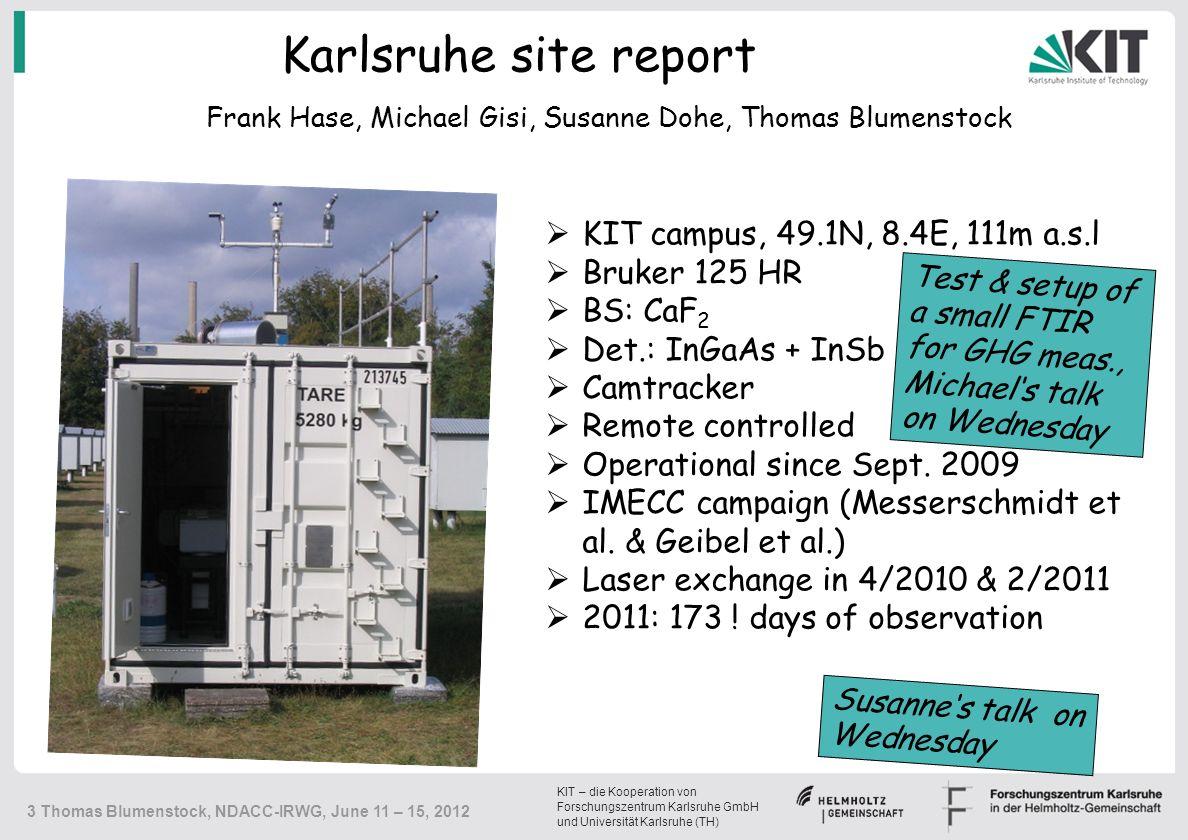 KIT – die Kooperation von Forschungszentrum Karlsruhe GmbH und Universität Karlsruhe (TH) 3 Thomas Blumenstock, NDACC-IRWG, June 11 – 15, 2012 Karlsruhe site report  KIT campus, 49.1N, 8.4E, 111m a.s.l  Bruker 125 HR  BS: CaF 2  Det.: InGaAs + InSb  Camtracker  Remote controlled  Operational since Sept.