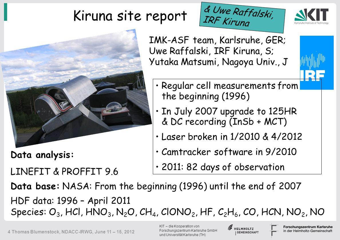 KIT – die Kooperation von Forschungszentrum Karlsruhe GmbH und Universität Karlsruhe (TH) 4 Thomas Blumenstock, NDACC-IRWG, June 11 – 15, 2012 Kiruna site report Regular cell measurements from the beginning (1996) In July 2007 upgrade to 125HR & DC recording (InSb + MCT) Laser broken in 1/2010 & 4/2012 Camtracker software in 9/2010 2011: 82 days of observation Data analysis: LINEFIT & PROFFIT 9.6 Data base: NASA: From the beginning (1996) until the end of 2007 HDF data: 1996 – April 2011 Species: O 3, HCl, HNO 3, N 2 O, CH 4, ClONO 2, HF, C 2 H 6, CO, HCN, NO 2, NO IMK-ASF team, Karlsruhe, GER; Uwe Raffalski, IRF Kiruna, S; Yutaka Matsumi, Nagoya Univ., J & Uwe Raffalski, IRF Kiruna