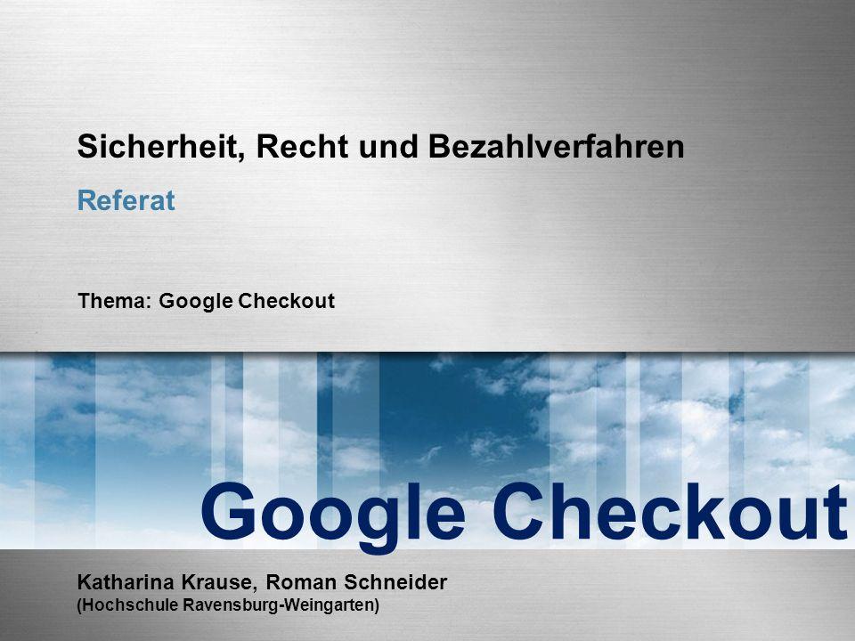 Sicherheit, Recht und Bezahlverfahren Referat Thema: Google Checkout Google Checkout Katharina Krause, Roman Schneider (Hochschule Ravensburg-Weingarten)