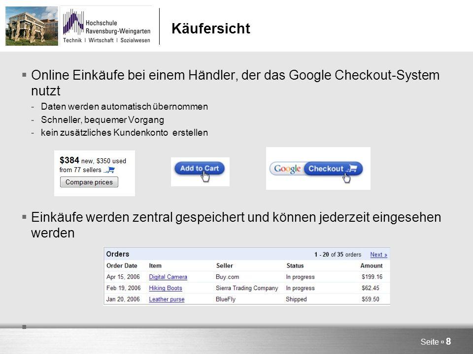 Käufersicht  Online Einkäufe bei einem Händler, der das Google Checkout-System nutzt -Daten werden automatisch übernommen -Schneller, bequemer Vorgang -kein zusätzliches Kundenkonto erstellen  Einkäufe werden zentral gespeichert und können jederzeit eingesehen werden Seite  8