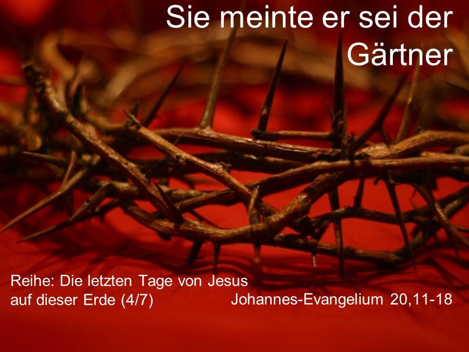 Sie meinte er sei der Gärtner Reihe: Die letzten Tage von Jesus auf dieser Erde (4/7) Johannes-Evangelium 20,11-18