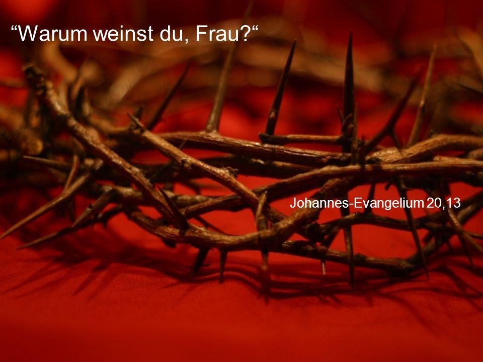 Johannes-Evangelium 20,13 Warum weinst du, Frau?