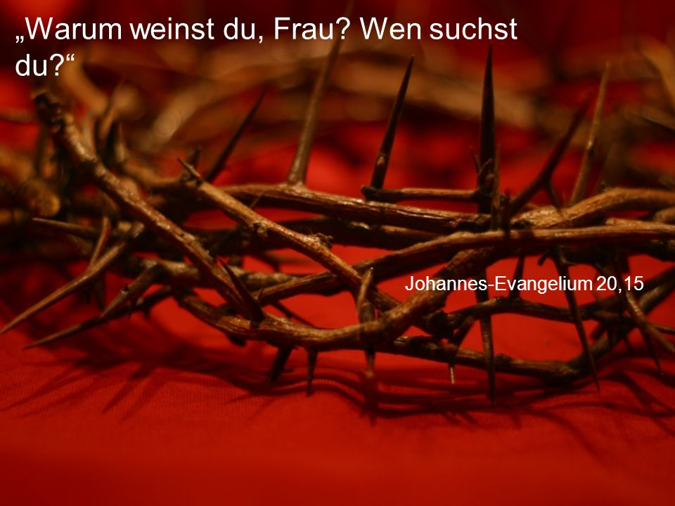 """Johannes-Evangelium 20,15 """"Warum weinst du, Frau? Wen suchst du?"""