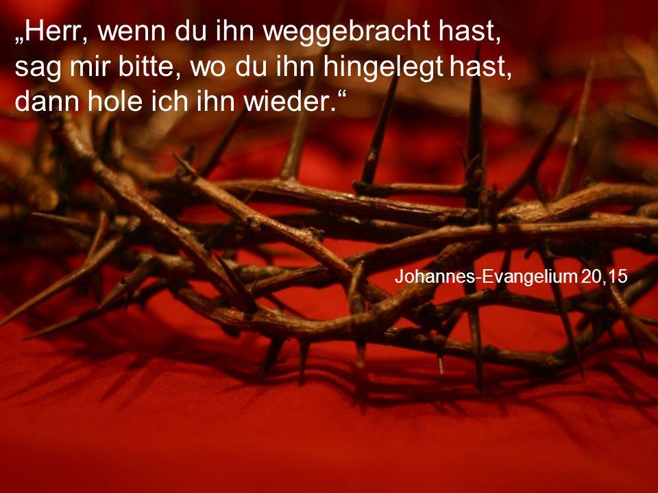 """Johannes-Evangelium 20,15 """"Herr, wenn du ihn weggebracht hast, sag mir bitte, wo du ihn hingelegt hast, dann hole ich ihn wieder."""