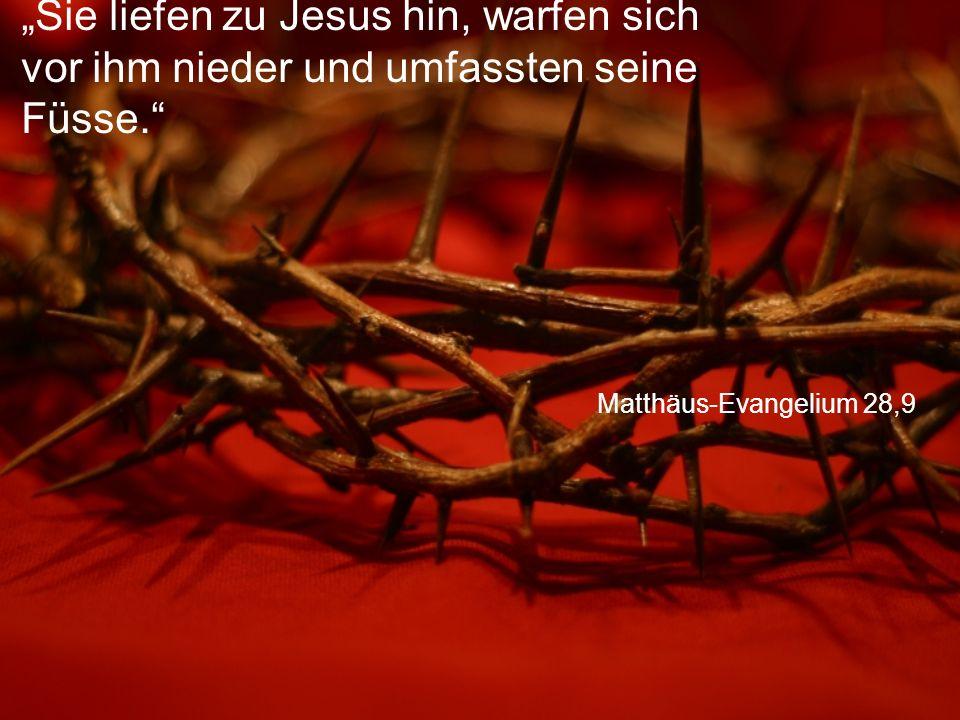 """Matthäus-Evangelium 28,9 """"Sie liefen zu Jesus hin, warfen sich vor ihm nieder und umfassten seine Füsse."""