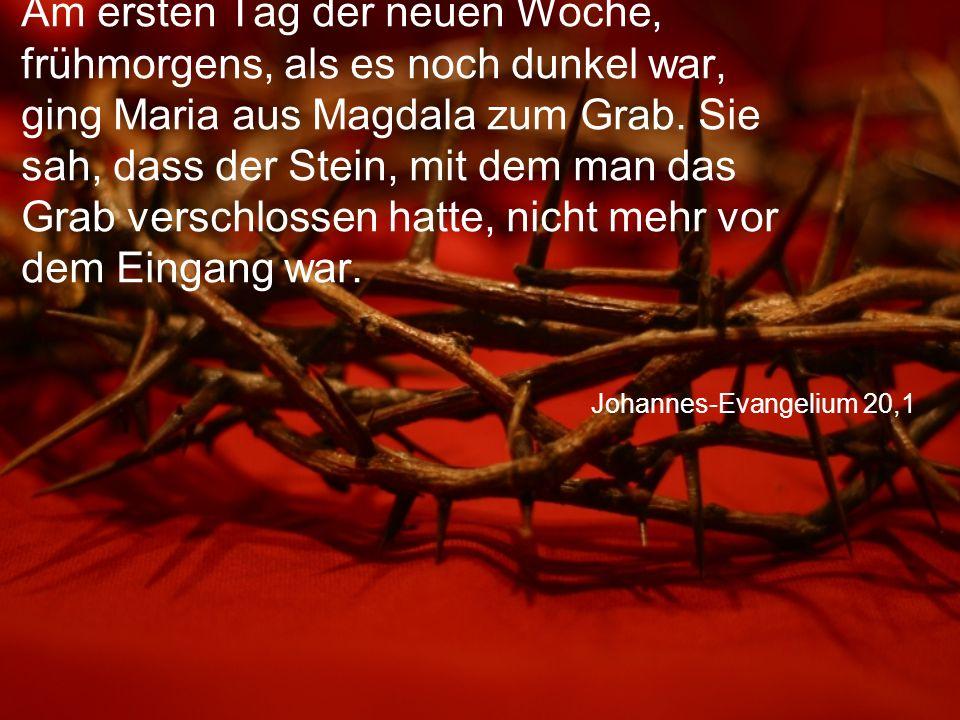 Johannes-Evangelium 20,1 Am ersten Tag der neuen Woche, frühmorgens, als es noch dunkel war, ging Maria aus Magdala zum Grab.