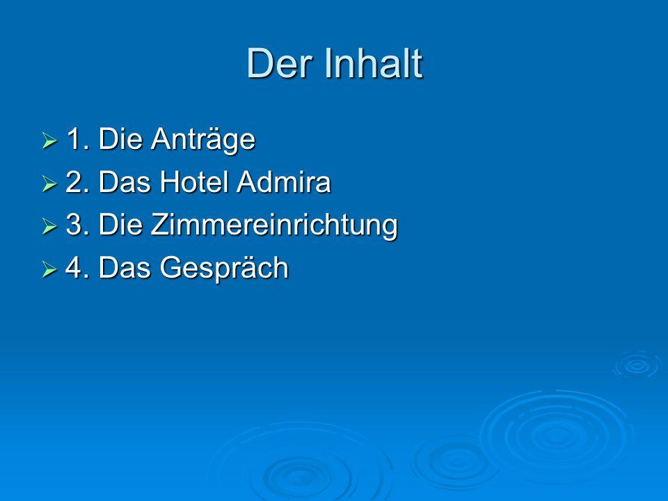 Der Inhalt  1. Die Anträge  2. Das Hotel Admira  3. Die Zimmereinrichtung  4. Das Gespräch