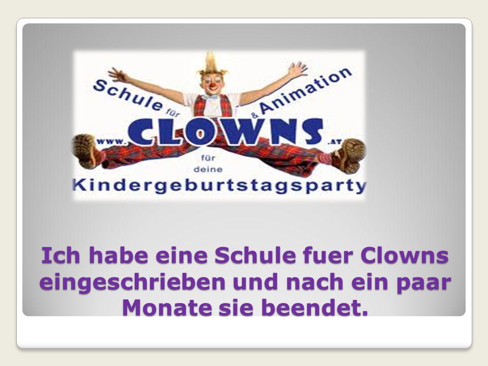 Ich habe eine Schule fuer Clowns eingeschrieben und nach ein paar Monate sie beendet.