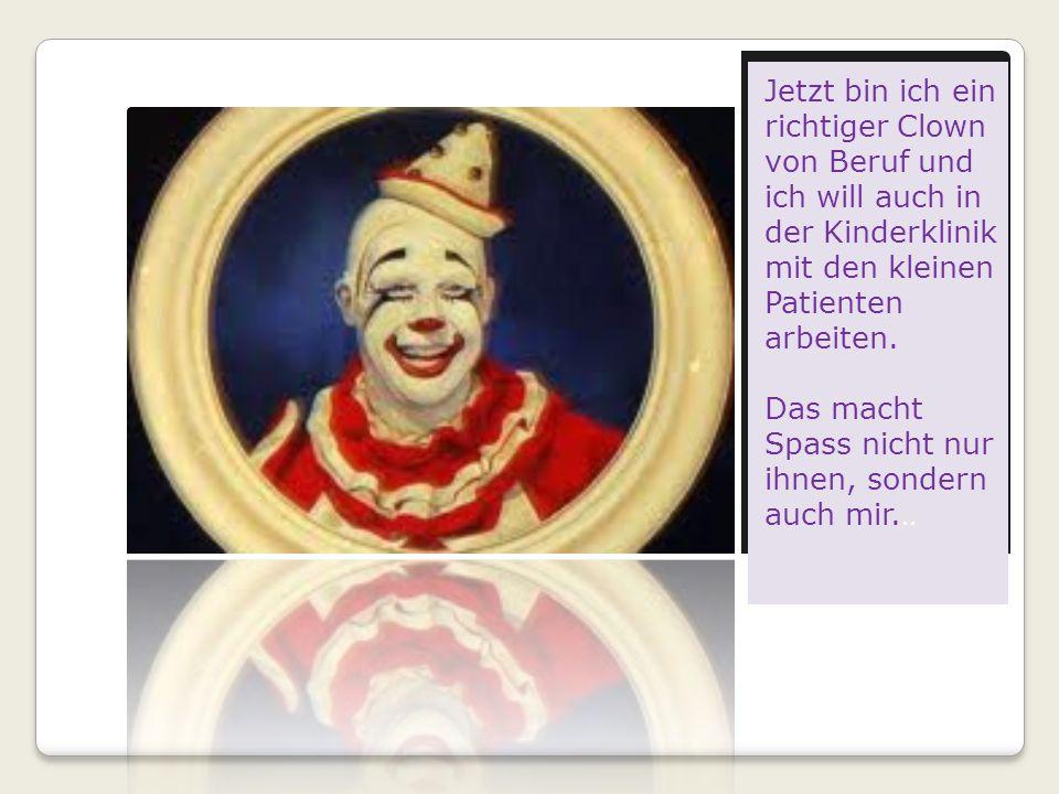 Jetzt bin ich ein richtiger Clown von Beruf und ich will auch in der Kinderklinik mit den kleinen Patienten arbeiten.
