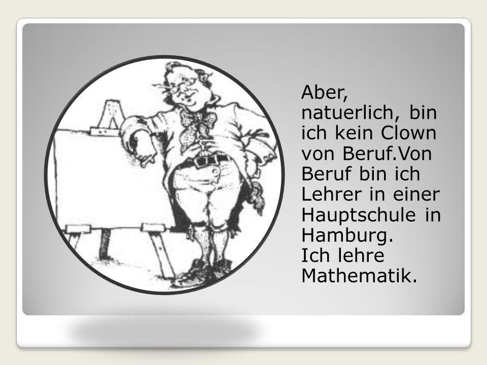 Aber, natuerlich, bin ich kein Clown von Beruf.Von Beruf bin ich Lehrer in einer Hauptschule in Hamburg.