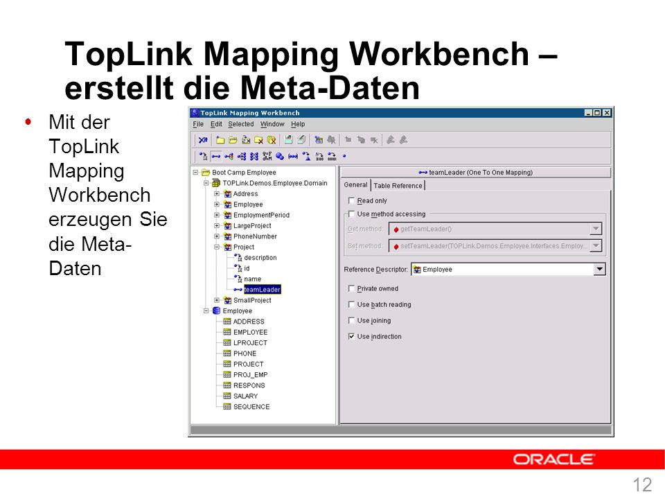 11 Meta-Daten Architektur  Mapping Information werden im Deskriptor und nicht im Objekt gehalten  Meta-Daten bedeutet auch: TopLink verändert weder