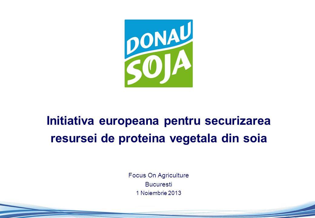 Initiativa europeana pentru securizarea resursei de proteina vegetala din soia Focus On Agriculture Bucuresti 1 Noiembrie 2013